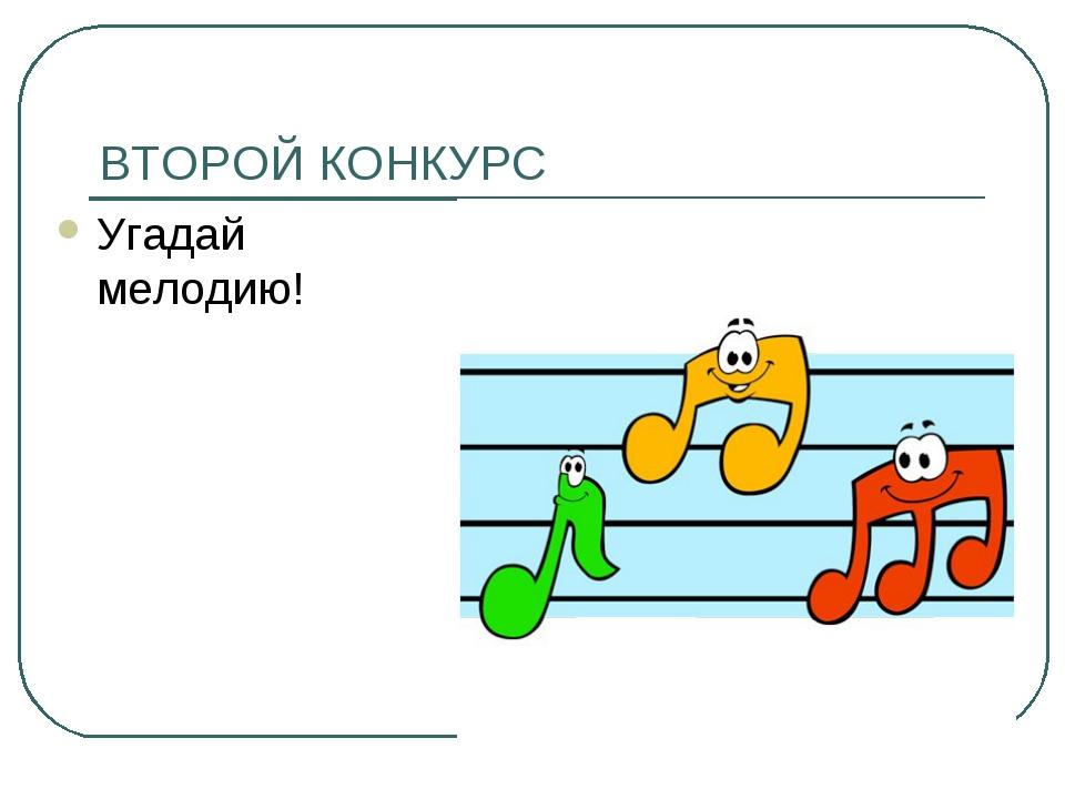 ВТОРОЙ КОНКУРС Угадай мелодию!