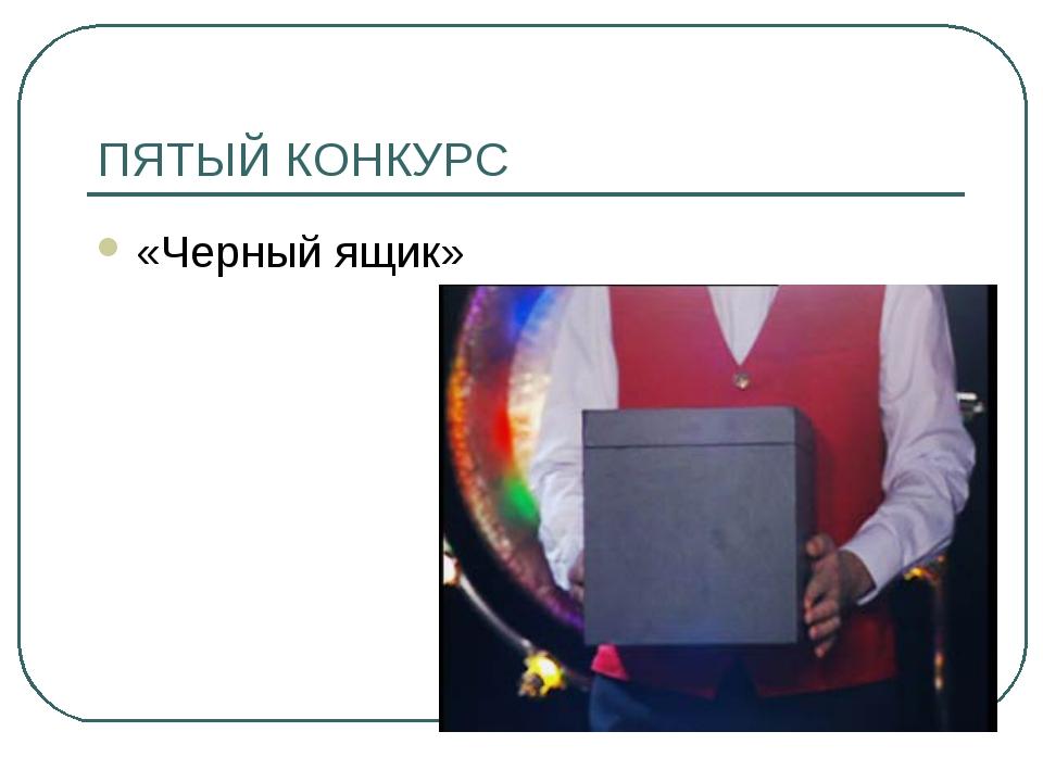 ПЯТЫЙ КОНКУРС «Черный ящик»