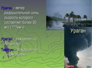 Ураган Ураган – ветер разрушительной силы, скорость которого составляет более