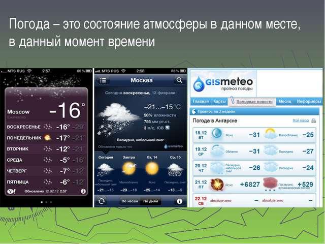 Погода – это состояние атмосферы в данном месте, в данный момент времени