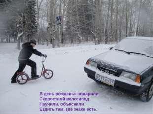 В день рожденья подарили Скоростной велосипед Научили, объяснили Ездить там,