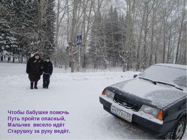 Чтобы бабушке помочь Путь пройти опасный, Мальчик весело идёт Старушку за рук...