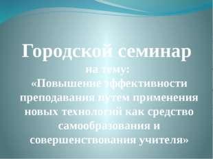 Городской семинар на тему: «Повышение эффективности преподавания путем примен