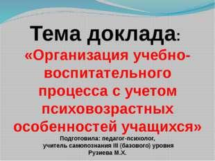 Тема доклада: «Организация учебно-воспитательного процесса с учетом психовозр