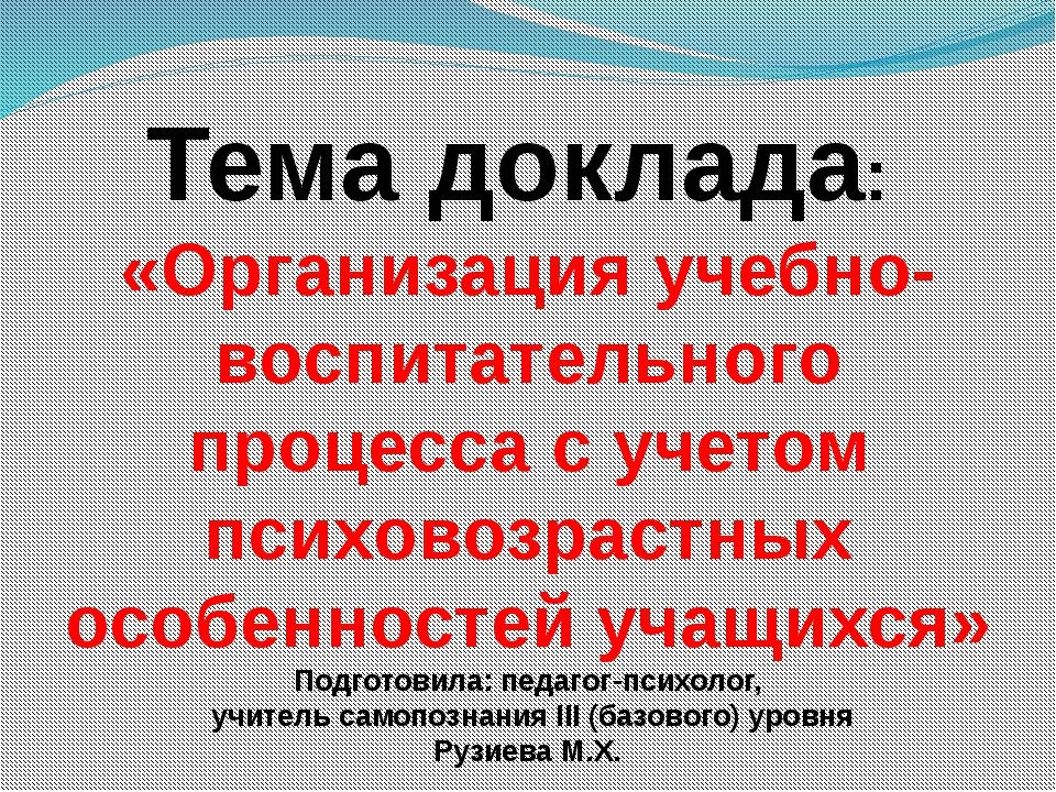 Тема доклада: «Организация учебно-воспитательного процесса с учетом психовозр...