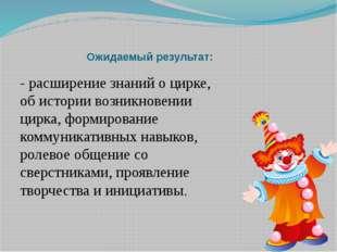 Ожидаемый результат: - расширение знаний о цирке, об истории возникновении ци