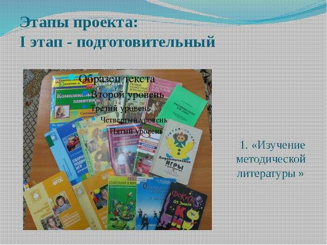 Этапы проекта: I этап - подготовительный 1. «Изучение методической литературы »