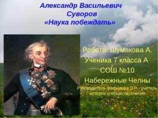 Александр Васильевич Суворов «Наука побеждать» Работа: Шумакова А. Ученика 7