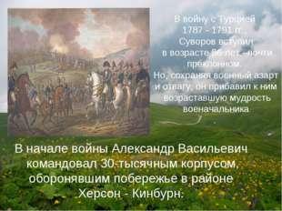 В войну с Турцией 1787 - 1791 гг., Суворов вступил в возрасте 56 лет –почти п