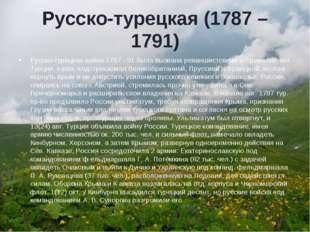 Русско-турецкая (1787 – 1791) Русско-турецкая война 1787 - 91 была вызвана ре