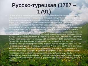 Русско-турецкая (1787 – 1791) . В янв. 1788 в войну вступила Австрия, но в ию