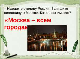 – Назовите столицу России. Запишите пословицу о Москве. Как её понимаете? «Мо