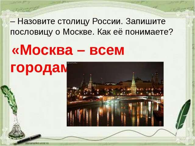– Назовите столицу России. Запишите пословицу о Москве. Как её понимаете? «Мо...