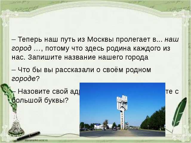 – Теперь наш путь из Москвы пролегает в... наш город …, потому что здесь род...