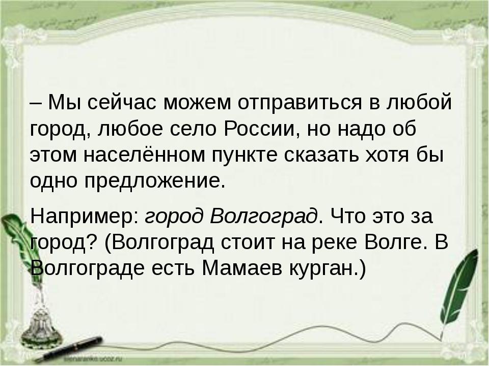 – Мы сейчас можем отправиться в любой город, любое село России, но надо об э...