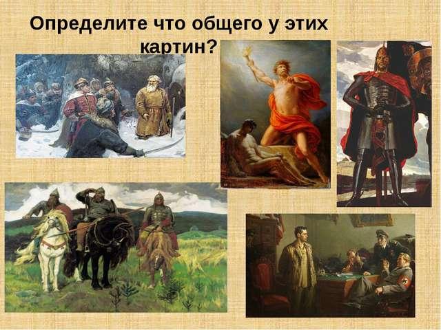 Определите что общего у этих картин?
