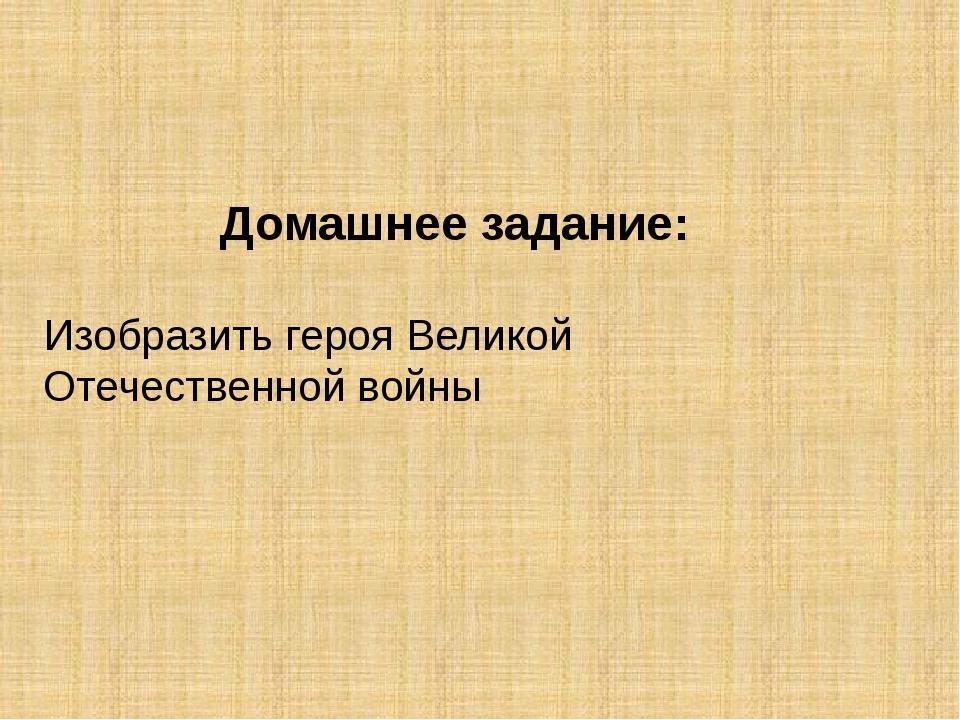 Домашнее задание: Изобразить героя Великой Отечественной войны