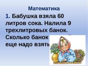 Математика 1. Бабушка взяла 60 литров сока. Налила 9 трехлитровых банок. Скол