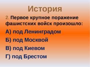 История 2. Первое крупное поражение фашистских войск произошло: А) под Ленинг