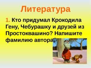 Литература 1. Кто придумал Крокодила Гену, Чебурашку и друзей из Простоквашин