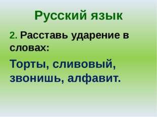 Русский язык 2. Расставь ударение в словах: Торты, сливовый, звонишь, алфавит.