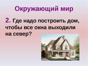 Окружающий мир 2. Где надо построить дом, чтобы все окна выходили на север?