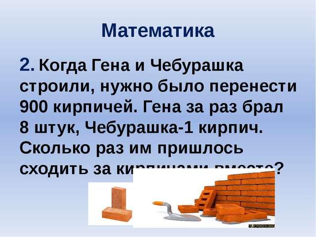 Математика 2. Когда Гена и Чебурашка строили, нужно было перенести 900 кирпич...