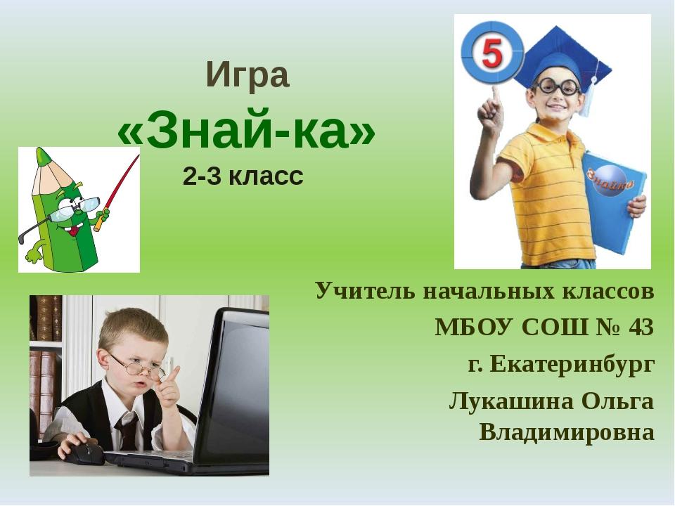 Игра «Знай-ка» 2-3 класс Учитель начальных классов МБОУ СОШ № 43 г. Екатеринб...