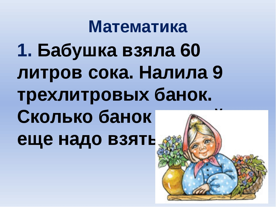 Математика 1. Бабушка взяла 60 литров сока. Налила 9 трехлитровых банок. Скол...