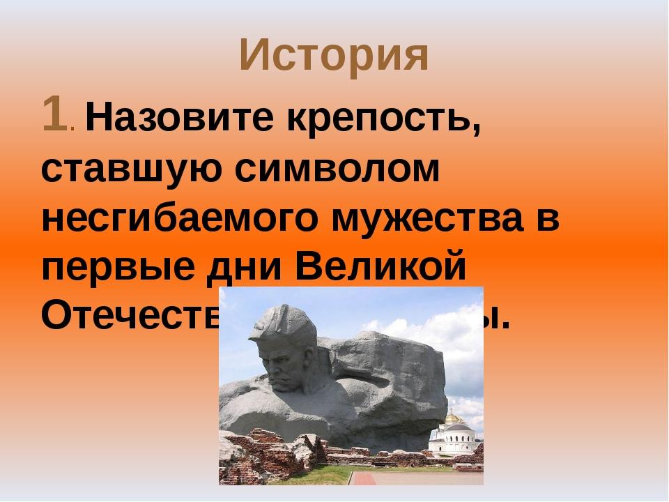 История 1. Назовите крепость, ставшую символом несгибаемого мужества в первые...