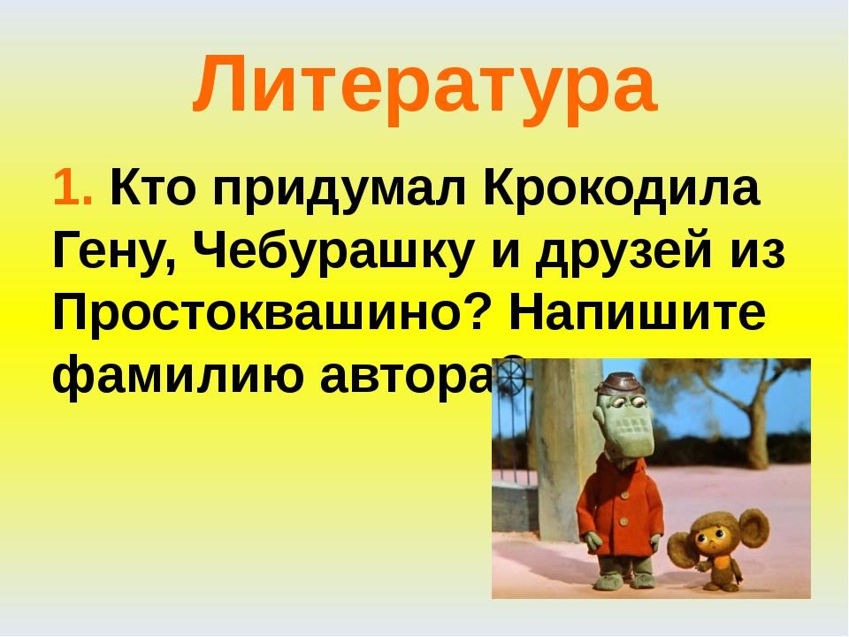 Литература 1. Кто придумал Крокодила Гену, Чебурашку и друзей из Простоквашин...