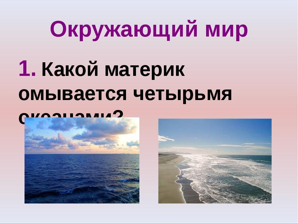 Окружающий мир 1. Какой материк омывается четырьмя океанами?
