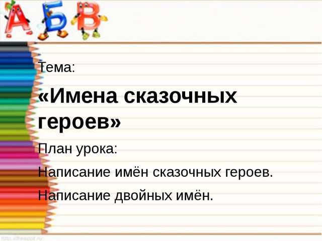 Тема: «Имена сказочных героев» План урока: Написание имён сказочных героев....