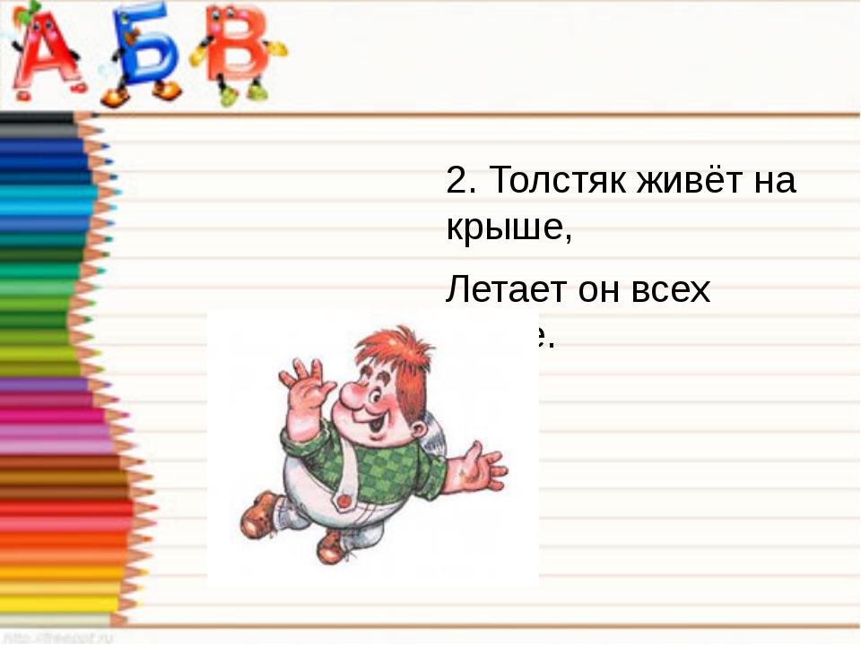 2. Толстяк живёт на крыше, Летает он всех выше.
