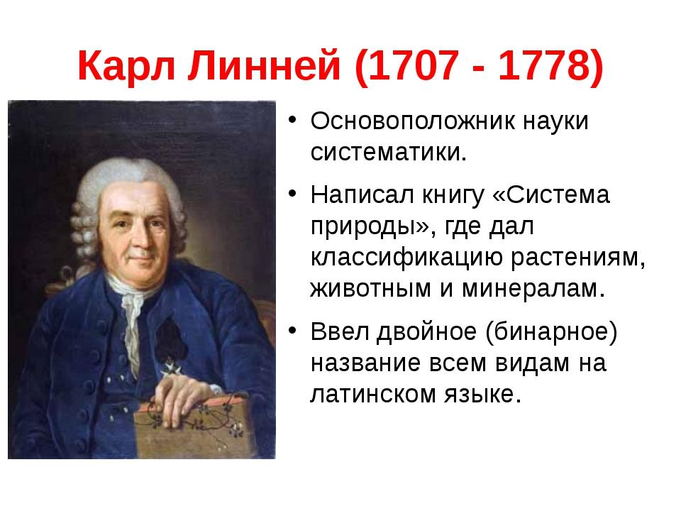 Карл Линней (1707 - 1778) Основоположник науки систематики. Написал книгу «Си...