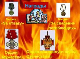 Награды Медаль «За отвагу» Медаль «За спасение погибающих» Орден Мужества Орд
