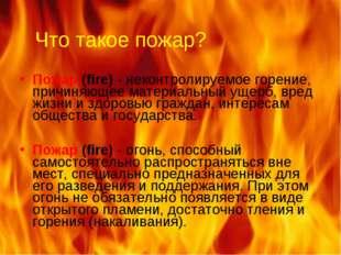 Что такое пожар? Пожар (fire) - неконтролируемое горение, причиняющее материа