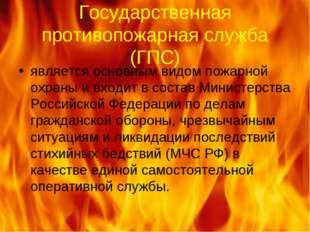 Государственная противопожарная служба (ГПС) является основным видом пожарной