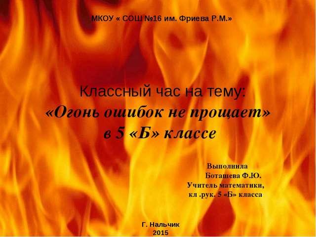 Классный час на тему: «Огонь ошибок не прощает» в 5 «Б» классе Выполнила Бот...