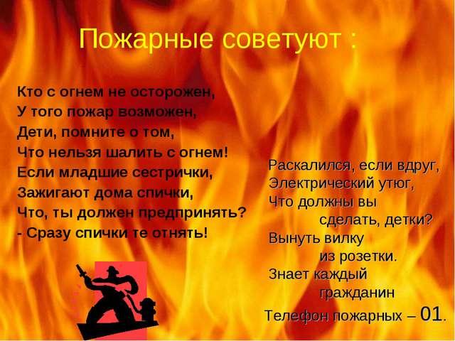 Пожарные советуют : Кто с огнем не осторожен, У того пожар возможен, Дети, по...
