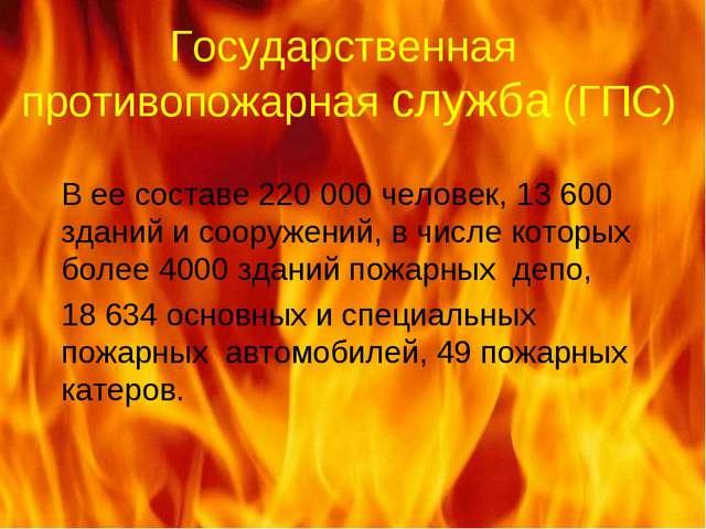 Государственная противопожарная служба (ГПС) В ее составе 220 000 человек,13...