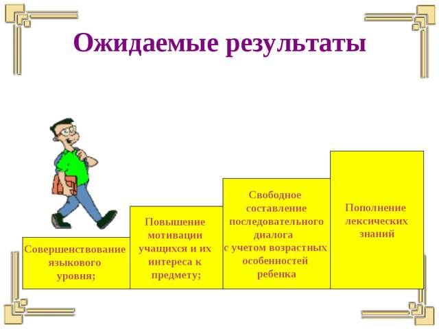 Ожидаемые результаты Совершенствование языкового уровня; Повышение мотивации...