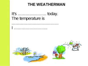 THE WEATHERMAN It's …………………. today. The temperature is ……………………………… I …………………