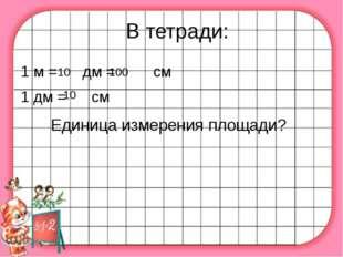 В тетради: 1 м = дм = см 1 дм = см 10 100 10 Единица измерения площади?