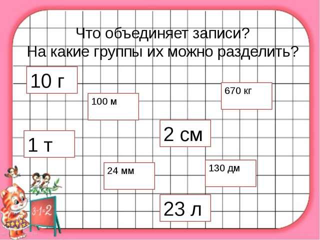 Что объединяет записи? На какие группы их можно разделить? 10 г 100 м 23 л 2...