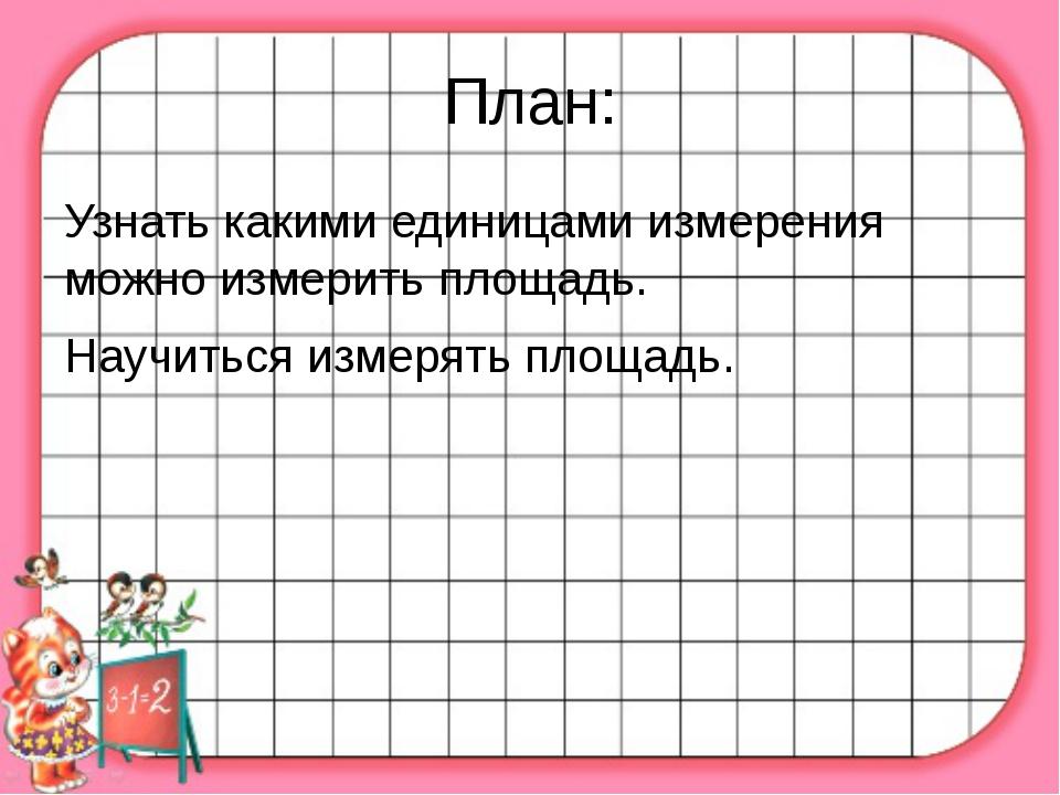 План: Узнать какими единицами измерения можно измерить площадь. Научиться изм...