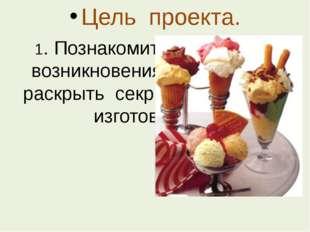 Цель проекта. 1. Познакомить с историей возникновения мороженого, раскрыть се