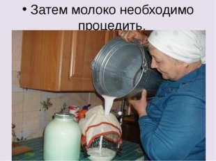 Затем молоко необходимо процедить.
