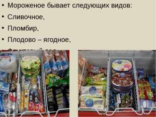 Мороженое бывает следующих видов: Сливочное, Пломбир, Плодово – ягодное, Фрук