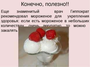 Конечно, полезно!! Еще знаменитый врач Гиппократ рекомендовал мороженое для у